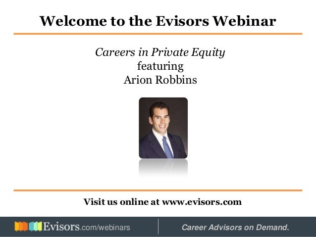Welcome to the Evisors Webinar Visit us online at www.evisors.com Careers in Private Equity featuring Arion Robbins Hosted...