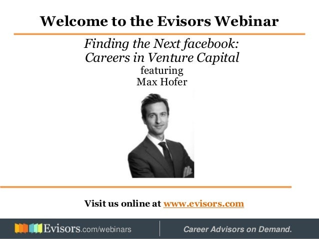 Welcome to the Evisors Webinar Visit us online at www.evisors.com Finding the Next facebook: Careers in Venture Capital fe...