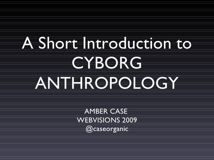 A Short Introduction to       CYBORG  ANTHROPOLOGY         AMBER CASE        WEBVISIONS 2009         @caseorganic