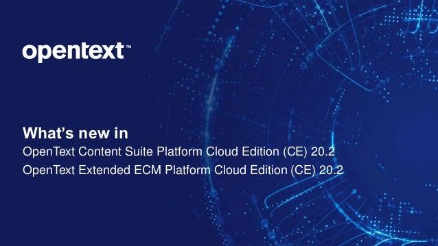 What's new in OpenText Content Suite Platform Cloud Edition (CE) 20.2 OpenText Extended ECM Platform Cloud Edition (CE) 20...