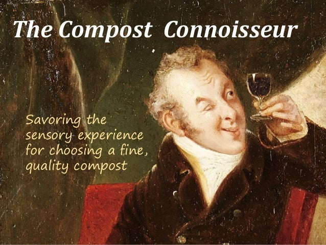 The Compost Connoisseur Savoring the sensory experience for choosing a fine, quality compost
