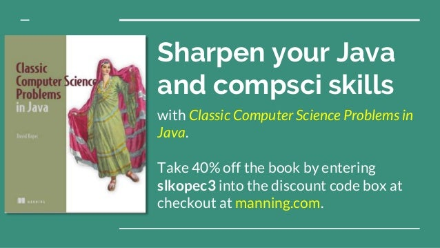 Sharpen your Java and compsci skills with Classic Computer Science Problems in Java. Take 40% off the book by entering slk...