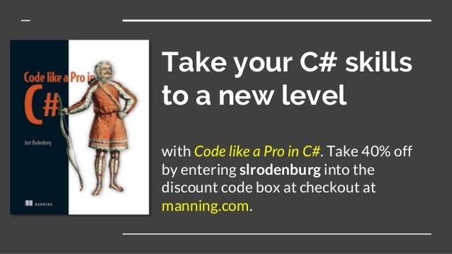 Take your C# skills to a new level with Code like a Pro in C#. Take 40% off by entering slrodenburg into the discount code...