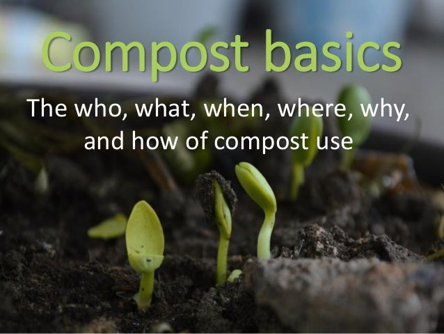 Compost basics The who, what, when, where, why, and how of compost use