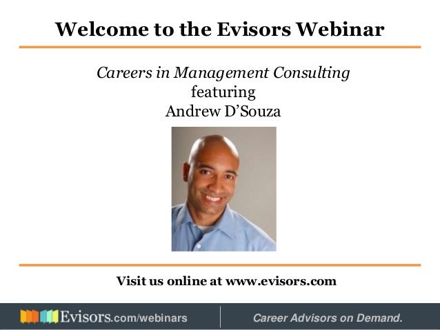 Welcome to the Evisors Webinar Visit us online at www.evisors.com Careers in Management Consulting featuring Andrew D'Souz...
