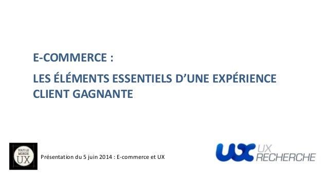 E-COMMERCE : LES ÉLÉMENTS ESSENTIELS D'UNE EXPÉRIENCE CLIENT GAGNANTE Présentation du 5 juin 2014 : E-commerce et UX