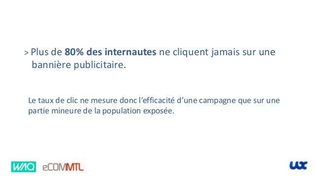 > Plus de 80% des internautes ne cliquent jamais sur une bannière publicitaire. Le taux de clic ne mesure donc l'efficacit...