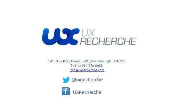 1470 Rue Peel, bureau 820 , Montréal, QC, H3A 1T1 T : (+1) 514-670-8988 info@uxrecherche.com @uxrecherche UXRecherche