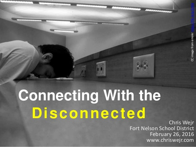 Connecting With the Disconnected Chris Wejr Fort Nelson School District February 26, 2016 www.chriswejr.com CCimagefromemo...