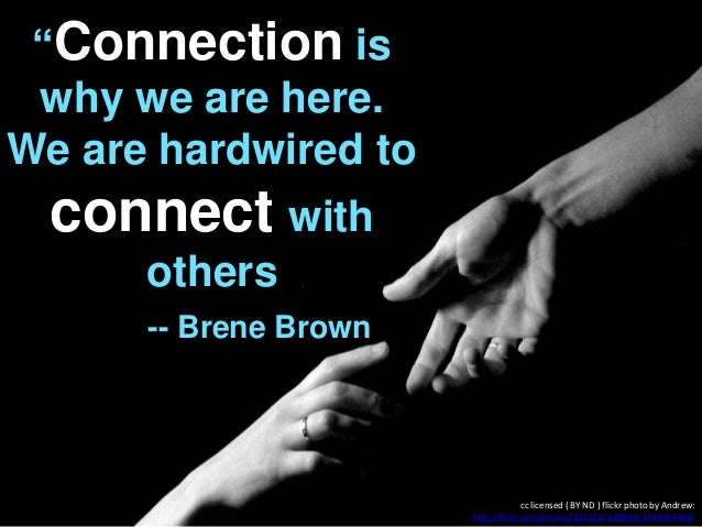 """Connection is why we are here. We are hardwired to connect with others -- Brene Brown cc licensed ( BY ND ) flickr photo ..."