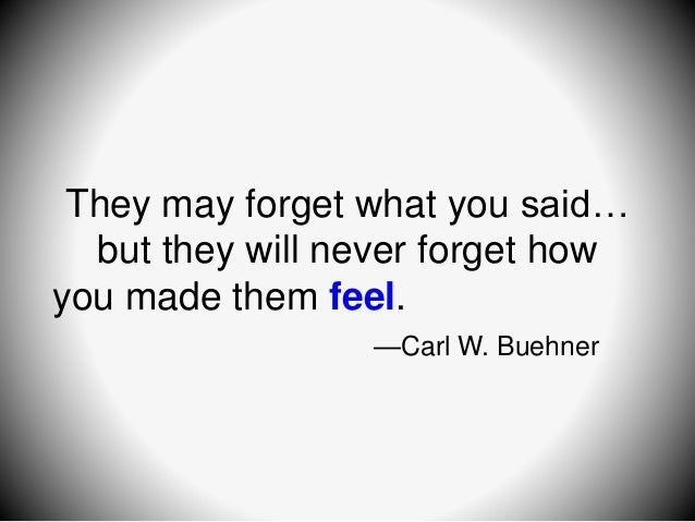They may forget what you said… but they will never forget how you made them feel. —Carl W. Buehner
