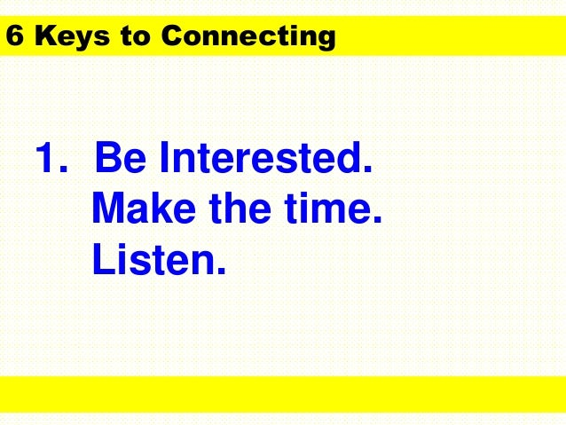 1. Be Interested. Make the time. Listen. 6 Keys to Connecting