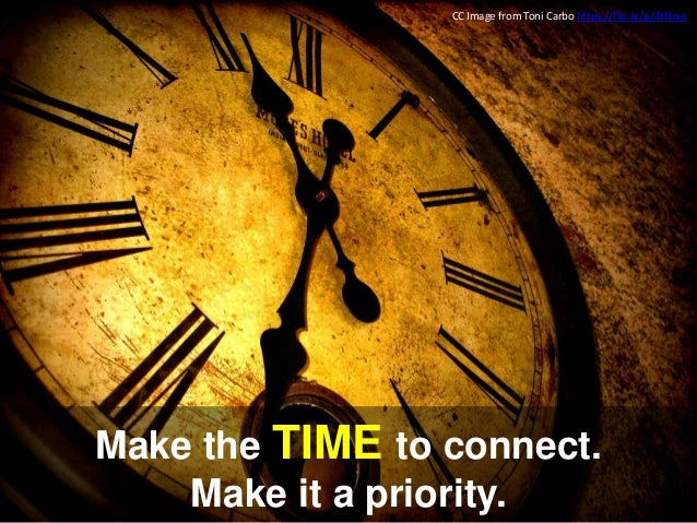 Make the TIME to connect. Make it a priority. CC Image from Toni Carbo https://flic.kr/p/4tNrxq