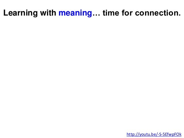 Learning with meaning… time for connection. http://youtu.be/-S-5EfwpFOk