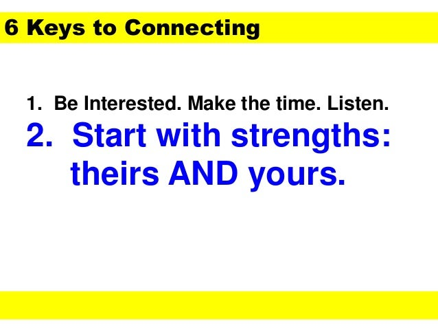 1. Be Interested. Make the time. Listen. 2. Start with strengths: theirs AND yours. 6 Keys to Connecting