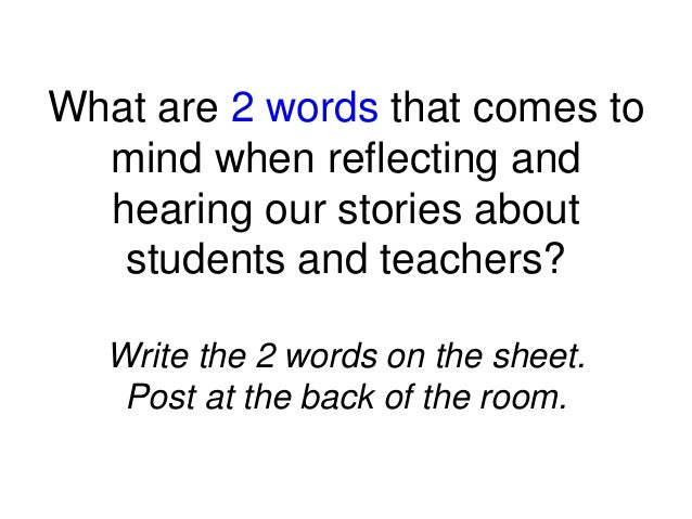 What are 2 words that comes to mind when reflecting and hearing our stories about students and teachers? Write the 2 words...