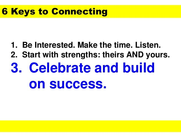 1. Be Interested. Make the time. Listen. 2. Start with strengths: theirs AND yours. 3. Celebrate and build on success. 6 K...