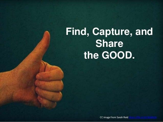 Find, Capture, and Share the GOOD. CC image from Sarah Reid https://flic.kr/p/5KMhLN