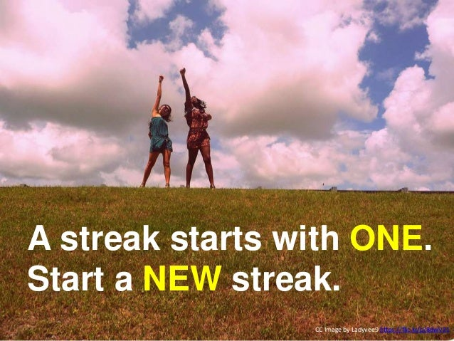 Create a NEW streak. CC Image by Ladyvee9 https://flic.kr/p/8dwV21 A streak starts with ONE. Start a NEW streak.