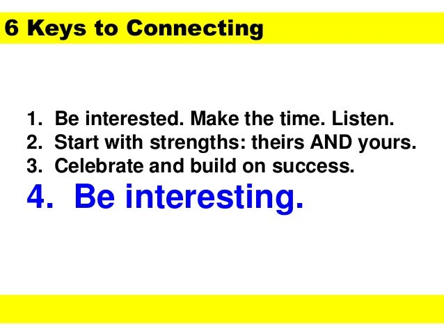 1. Be interested. Make the time. Listen. 2. Start with strengths: theirs AND yours. 3. Celebrate and build on success. 4. ...