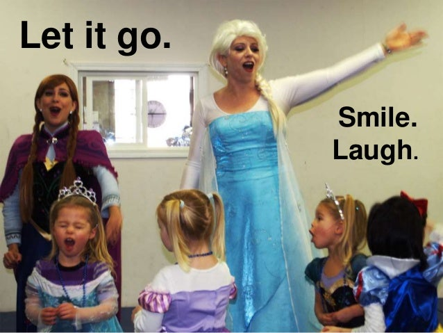 Let it go. Smile. Laugh.