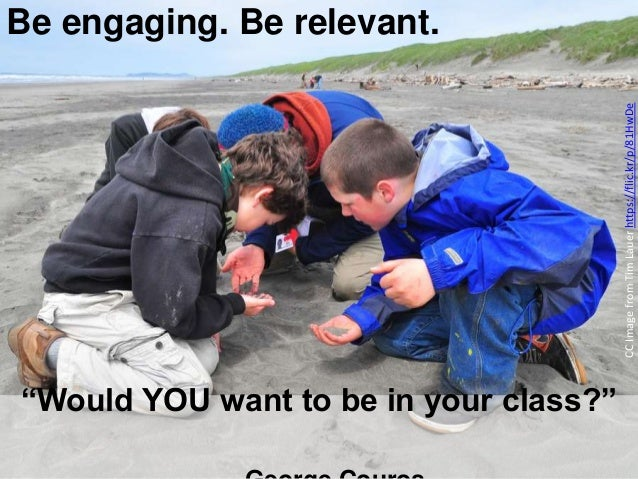 """Would YOU want to be in your class?"" Be engaging. Be relevant. CCImagefromTimLauerhttps://flic.kr/p/81HwDe"