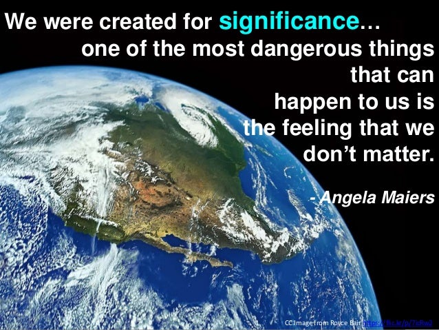 We were created for significance… one of the most dangerous things that can happen to us is the feeling that we don't matt...