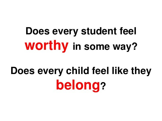Does every student feel worthy in some way? Does every child feel like they belong?