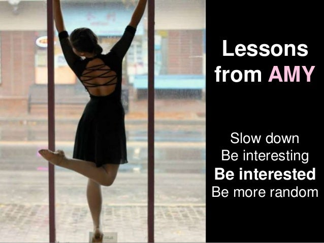 Lessons from AMY Slow down Be interesting Be interested Be more random