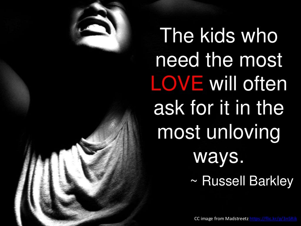 Image result for the kids who need the most love will ask for it in the most unloving of ways