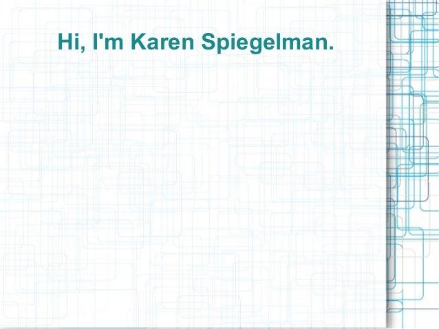 Hi, Im Karen Spiegelman.