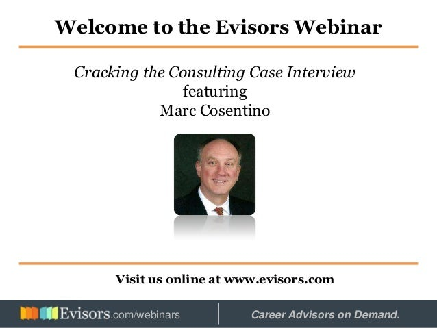 Welcome to the Evisors Webinar Visit us online at www.evisors.com Cracking the Consulting Case Interview featuring Marc Co...
