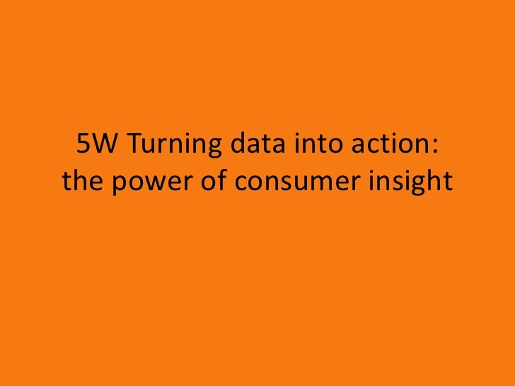 5W Turning data into action:the power of consumer insight