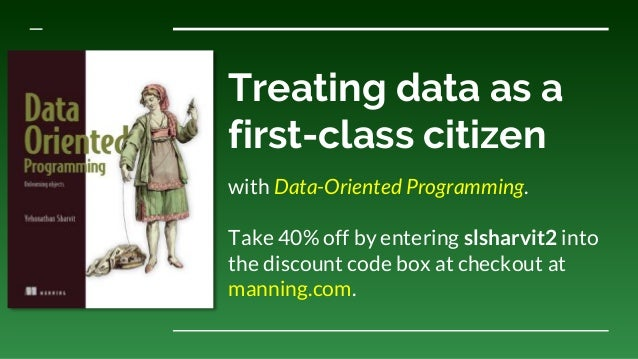 Treating data as a first-class citizen with Data-Oriented Programming. Take 40% off by entering slsharvit2 into the discou...