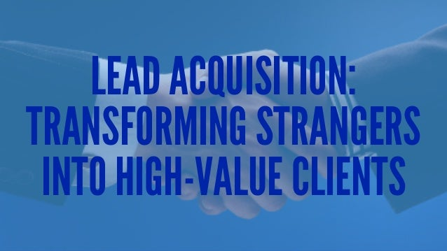 LEAD ACQUISITION: TRANSFORMING STRANGERS INTO HIGH-VALUE CLIENTS
