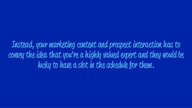 Instead, your marketing content and prospect interaction has to convey the idea that you're a highly valued expert and the...