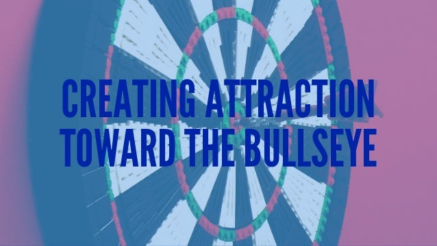 CREATING ATTRACTION TOWARD THE BULLSEYE