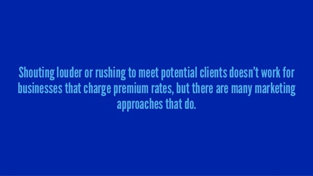 Shouting louder or rushing to meet potential clients doesn't work for businesses that charge premium rates, but there are ...