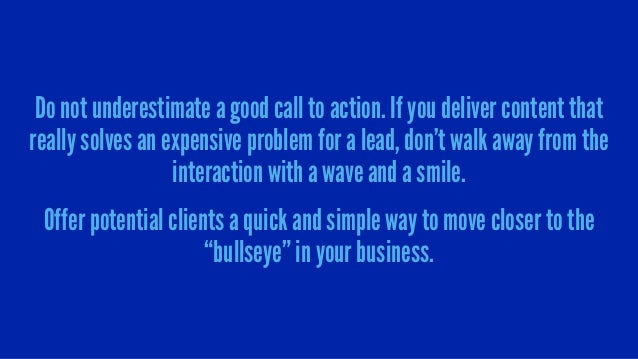 Do not underestimate a good call to action. If you deliver content that really solves an expensive problem for a lead, don...