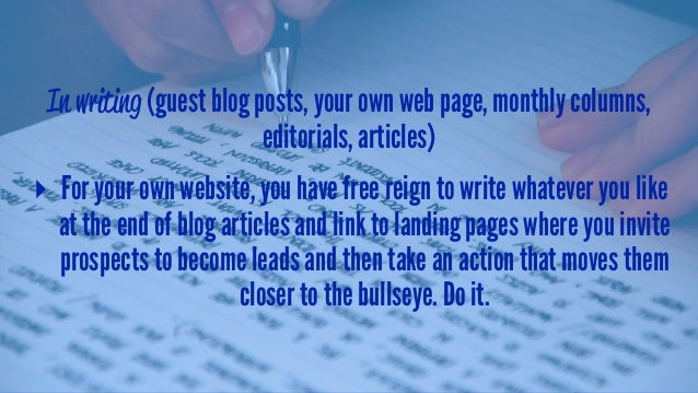 In writing (guest blog posts, your own web page, monthly columns, editorials, articles) ▸ For your own website, you have f...