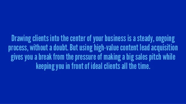 Drawing clients into the center of your business is a steady, ongoing process, without a doubt. But using high-value conte...