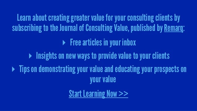 Learn about creating greater value for your consulting clients by subscribing to the Journal of Consulting Value, publishe...