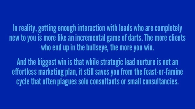 In reality, getting enough interaction with leads who are completely new to you is more like an incremental game of darts....