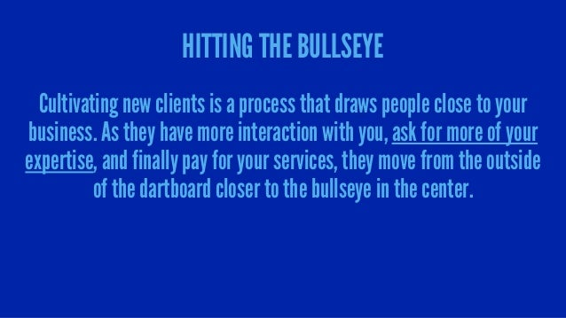 HITTING THE BULLSEYE Cultivating new clients is a process that draws people close to your business. As they have more inte...