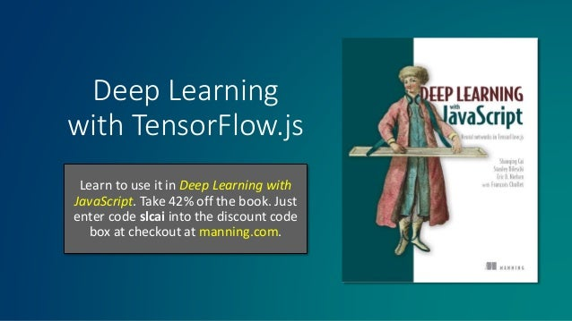 Deep Learning with TensorFlow.js Learn to use it in Deep Learning with JavaScript. Take 42% off the book. Just enter code ...
