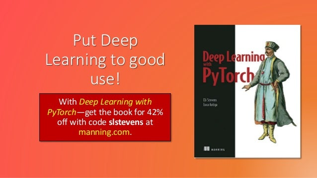 Put Deep Learning to good use! With Deep Learning with PyTorch—get the book for 42% off with code slstevens at manning.com.