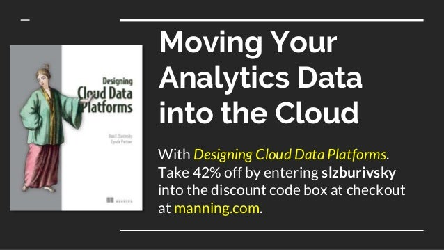 Moving Your Analytics Data into the Cloud With Designing Cloud Data Platforms. Take 42% off by entering slzburivsky into t...