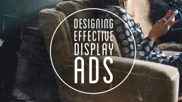 DESIGNING EFFECTIVE DISPLAY ADS BEST PRACTICES FOR DISPLAY ADVERTISING CONTENTS 1. Past, Present, Future 2. Static Best Pr...