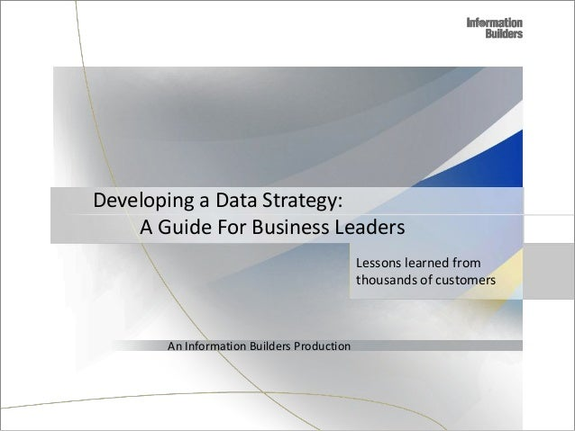 A Guide For Business Leaders Lessons learned from thousands of customers An Information Builders Production Developing a D...