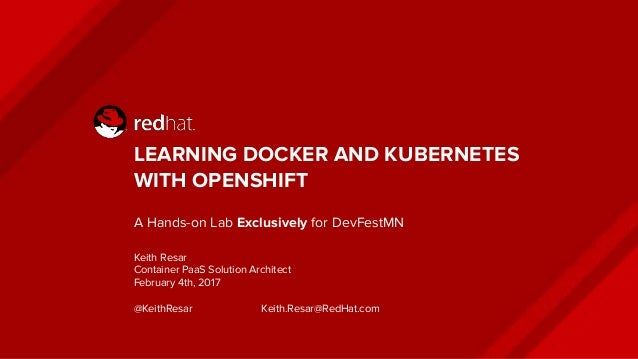 LEARNING DOCKER AND KUBERNETES WITH OPENSHIFT A Hands-on Lab Exclusively for DevFestMN Keith Resar Container PaaS Solution...
